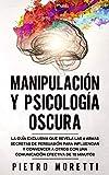 Manipulación Y Psicología Oscura: La Guía Exclusiva que Revela las 6 Armas Secretas de Persuasión para Influenciar y Convencer a otros con una Comunicación Efectiva de 10 Minutos