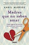 Madres que no saben amar: Cómo superar las secuelas provocadas por una madre narcisista (Crecimiento personal)
